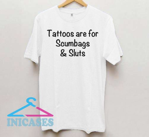 Tattoos Are For Scumbags T Shirt