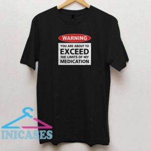 Warning You Are About To Exceed The Limits Of My Medication T Shirt