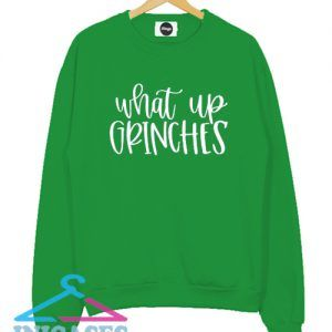 What Up Grinches Christmas Green Sweatshirt Men And Women