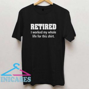 Mens Retired I Worked My Whole Life For This T Shirt