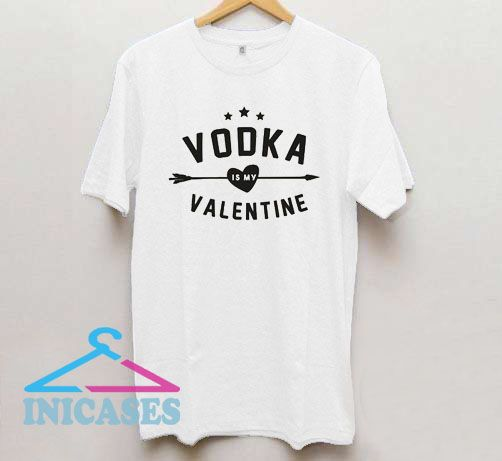 Vodka Is My Valentine T Shirt