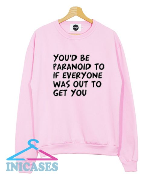 You'd Be Paranoid To If Everyone Was Out To Get You Sweatshirt Men And Women