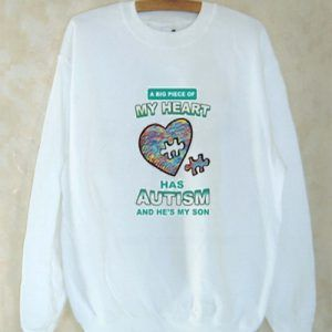 A big piece of my heart has Autism and he's my son shirt Sweatshirt Men And Women
