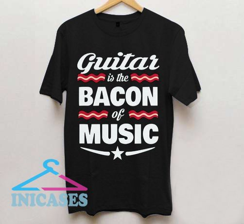 Guitar Is The Bacon Of Music T shirt