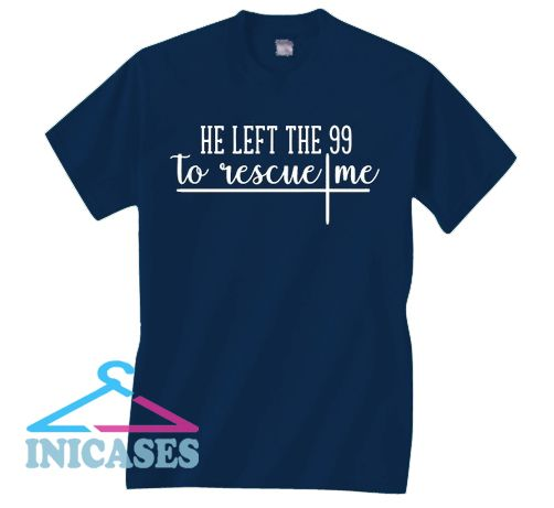 He left the 99 to rescue me T Shirt