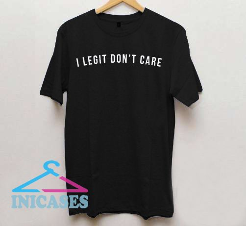 I Legit Don't Care T Shirt
