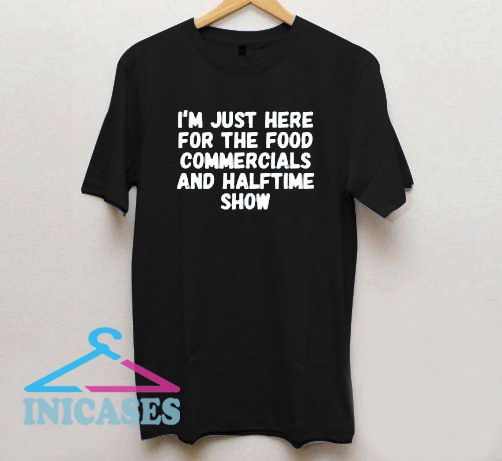 I'm Just Here For The Food Commercials And Halftime Show T Shirt