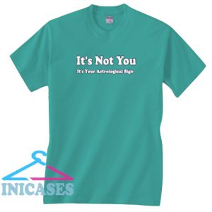 It's Not You It's Your Astrological Sign T Shirt