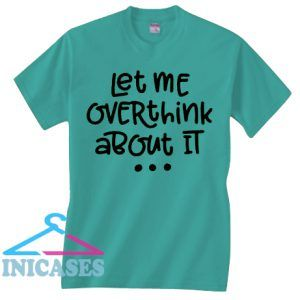 Let Me Over Think About It T Shirt