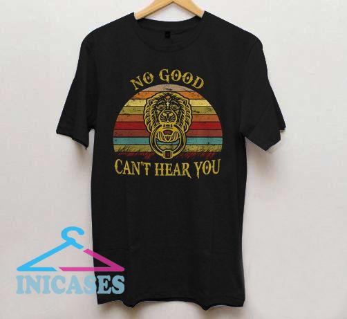 No Good Can't Hear You T Shirt