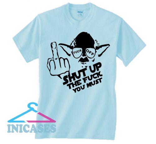Shut up the fuck you must T Shirt