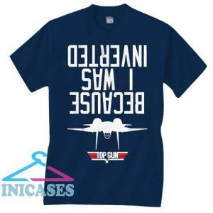 Top Gun Because I Was Inverted T Shirt