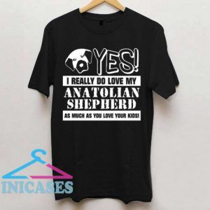 Yes I Really Do Love My Anatolian Shpherd T Shirt