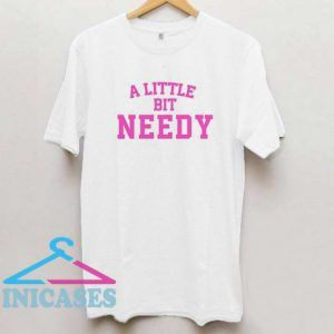 A Little Bit Needy T Shirt