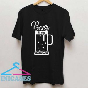 Beer Is My Valentine T Shirt