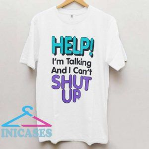 Help! I'm Talking and I Can't Shut Up T Shirt