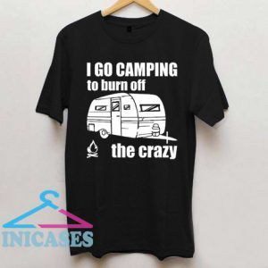 I Go Camping To Burn Off The Crazy T shirt