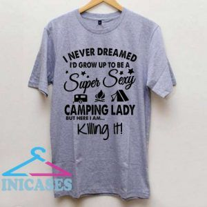 I Never Dreamed I'd Grow Up To Be A Super Sexy Camping Lady T Shirt