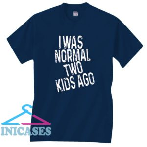 I was normal two kids ago T Shirt