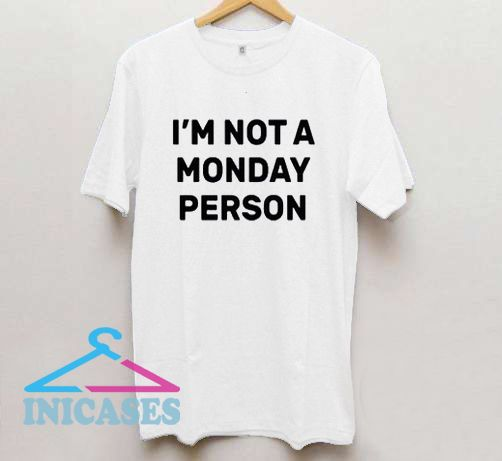 I'm Not a Monday Person T shirt