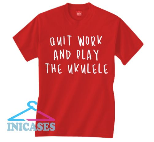 Quit work and play the ukulele T shirt