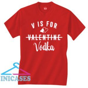 V Is For Vodka Valentine T shirt