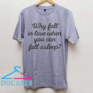 Why Fall In Love When You Can Fall Asleep? T shirt