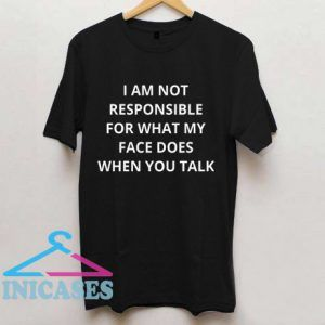 i am not responsible for what my face does when you talk T shirt