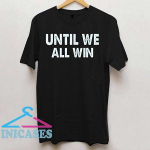 until we all win T shirt