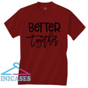 BETTER TOGETHER T Shirt