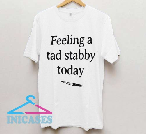 Feeling a tad stabby today T shirt