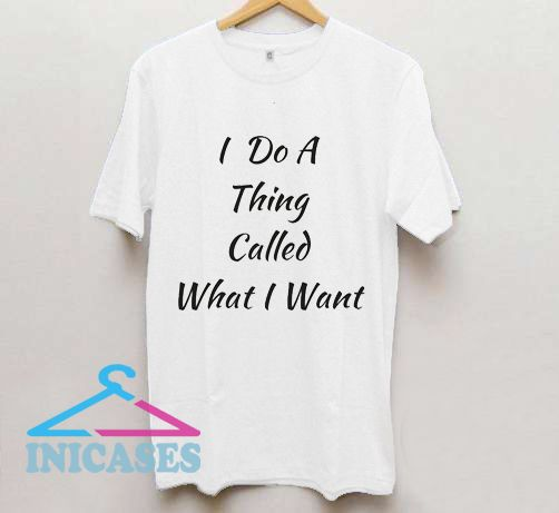 I Do a Thing Called What I Want T Shirt