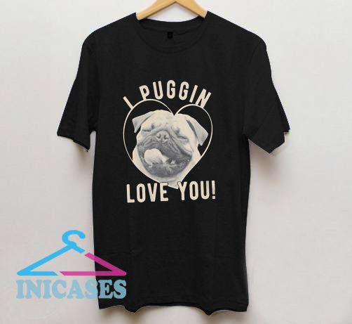 I Puggin Love You T Shirt