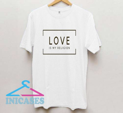 Love is My Religion T Shirt