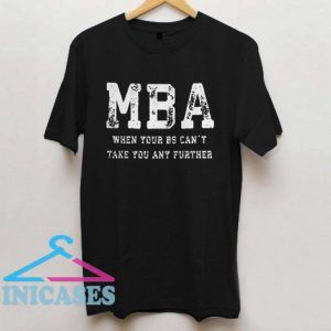 MBA When Your BS Can't Take You Any Further T Shirt