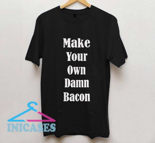 Make Your Own Damn Bacon T Shirt