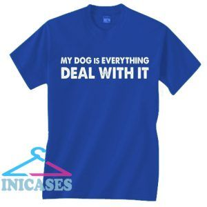 My Dog Is Everything Deal With It T Shirt