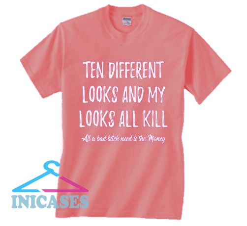 Ten Different Looks And My Looks All Kill T Shirt