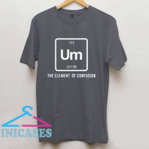 Um the element of confusion T shirt