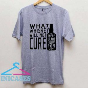 What Whiskey Will Not Cure T Shirt