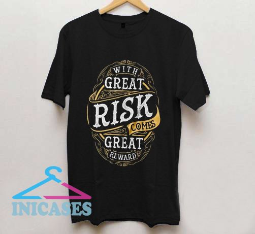 With Great Risk Comes Great Reward T Shirt