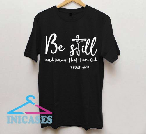 Be Still And Know That I Am God T Shirt