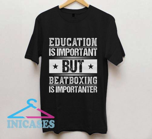 Education Is Important But Beatboxing Is Importanter T Shirt