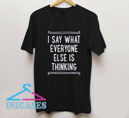 I Say What Everyone else is Thinkng T Shirt