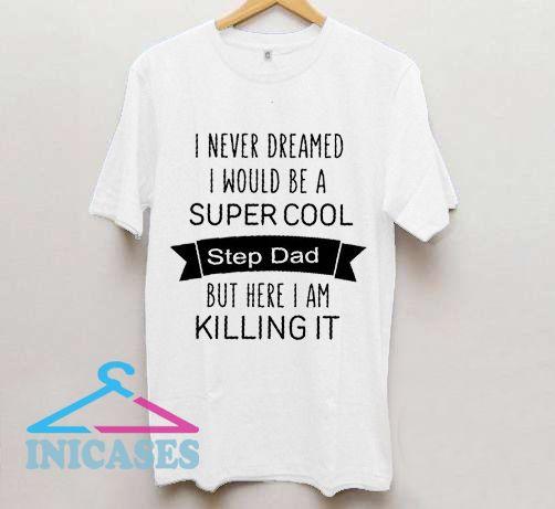 I never dreamed I would be a super cool T Shirt
