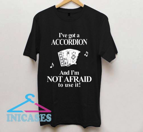 I'Ve Got A Accordion And I'M Not Afraid To Use It T Shirt