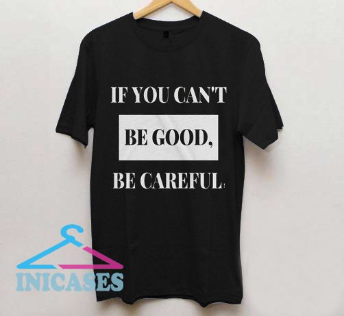 If You Can't Be Good Be Careful T Shirt