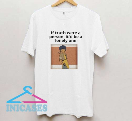 If truth were a person T Shirt