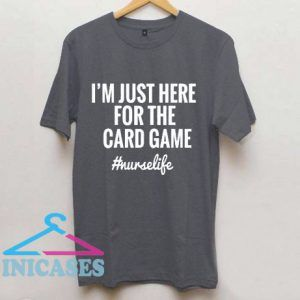 I'm Just Here For The Card Game T Shirt