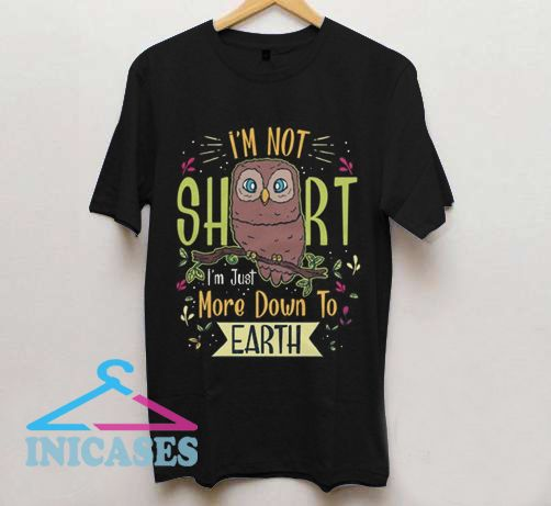 I'm Not Short I'm Just More Down To Earth T Shirt